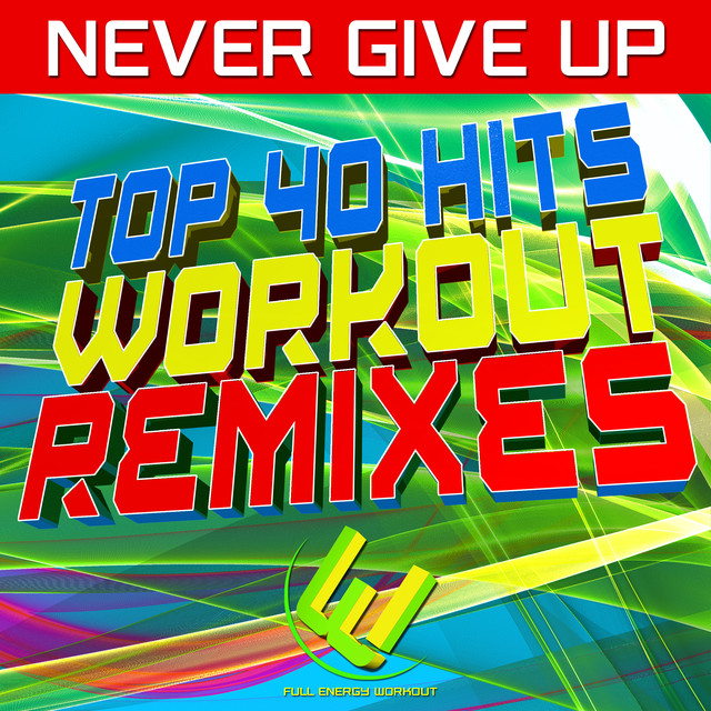 Full Energy Workout Never Give Up Top 40 Hits Workout Remixes (ultimate fresh songs for gym, running, fitness, motivational mix workout) album cover