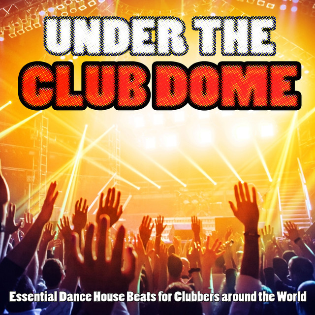 Under the Club Dome - Essential Dance House Beats for Clubbers Around the World