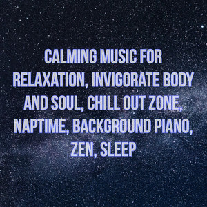 Calming Music for Relaxation, Invigorate Body and Soul, Chill Out Zone, Naptime, Background Piano, Zen, Sleep album
