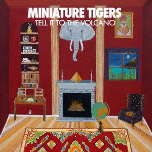 Tell It To The Volcano - Miniature Tigers