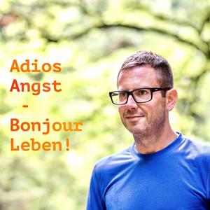 Adios Angst - Bonjour Leben! (Denn auf Angst & Depression steht nicht lebenslänglich...)