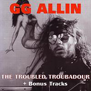 The Troubled Troubadour - GG Allin