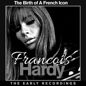 Francoise Hardy The Birth Of A French Icon - The Early Recordings - Francoise Hardy