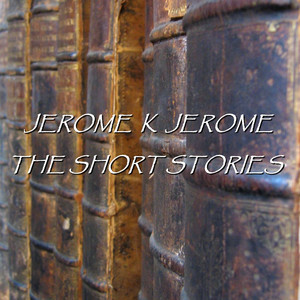 Jerome K Jerome - The Short Stories