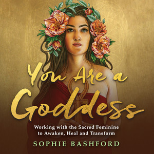 You Are a Goddess (Working with the Sacred Feminine to Awaken, Heal and Transform) Audiobook