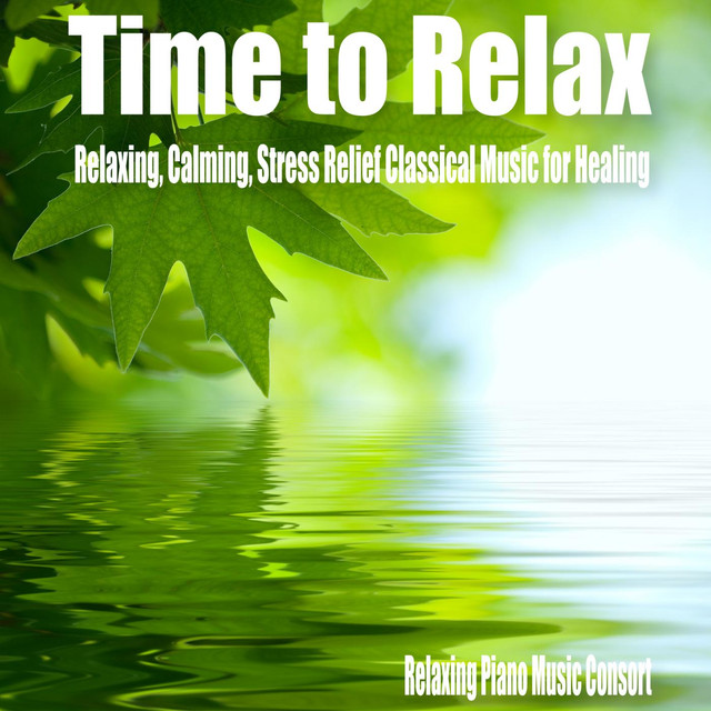 Time to Relax- Relaxing, Calming, Stress Relief Classical Music for Healing by Relaxing Piano Music Consort on Spotify