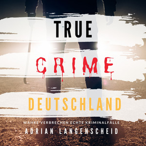 True Crime Deutschland (Wahre Verbrechen Echte Kriminalfälle) Audiobook