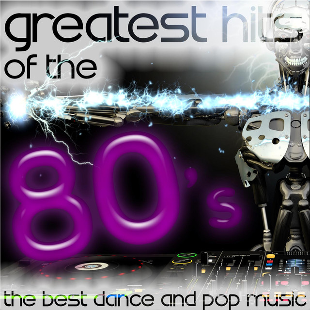 Greatest Hits Of The 80's: The Best Dance And Pop Music By