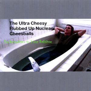 The Soundtrack to Your Bathtime - The Ultra Cheesy Flubbed Up Nuclear Cheesballs