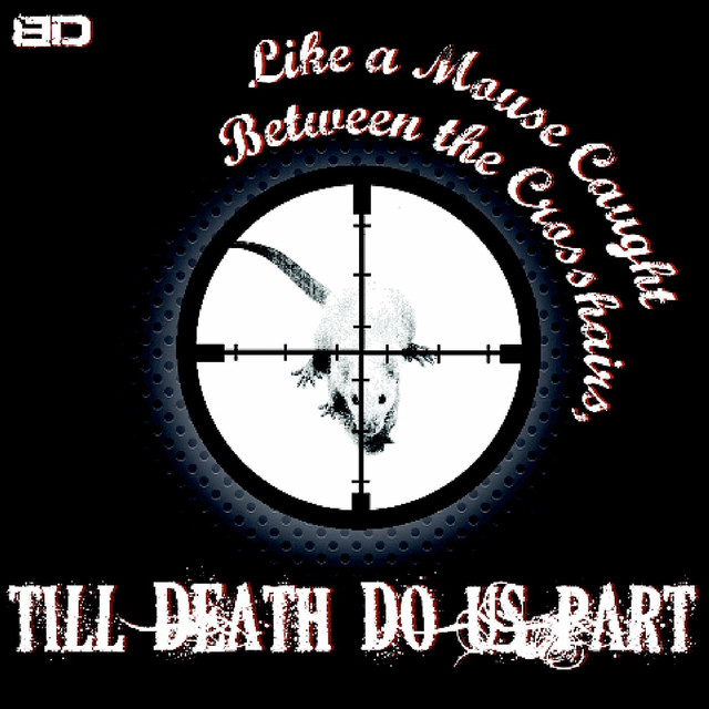 Like a Mouse Caught Between the Crosshairs, Till Death Do Us Part