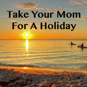 Take Your Mom For A Holiday