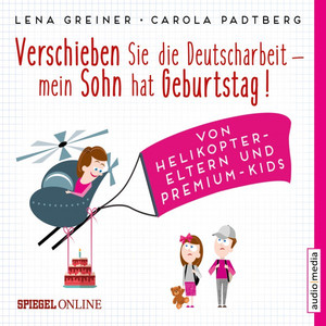 Verschieben Sie die Deutscharbeit, mein Sohn hat Geburtstag! (Von Helikopter-Eltern und Premium-Kids) Audiobook