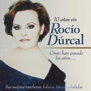 Cómo Han Pasado los Años...10 Años Sin Rocío Dúrcal (Sus Mejores Rancheras, Boleros, Tangos y Baladas) album