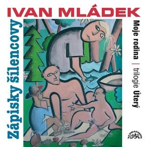 Ivan Mládek - Mládek: Zápisky šílencovy (Trilogie úterý, Moje rodina)