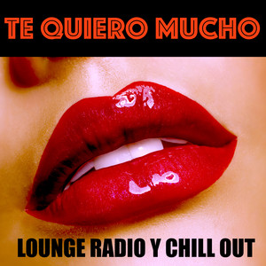 Te Quiero Mucho: Lounge Radio y Chill Out por Noches Romanticas y Céna de San Valentin album