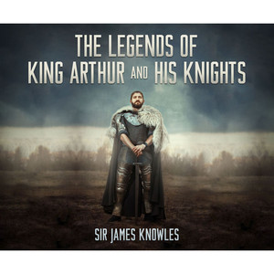 The Legends of King Arthur and His Knights (Unabridged)
