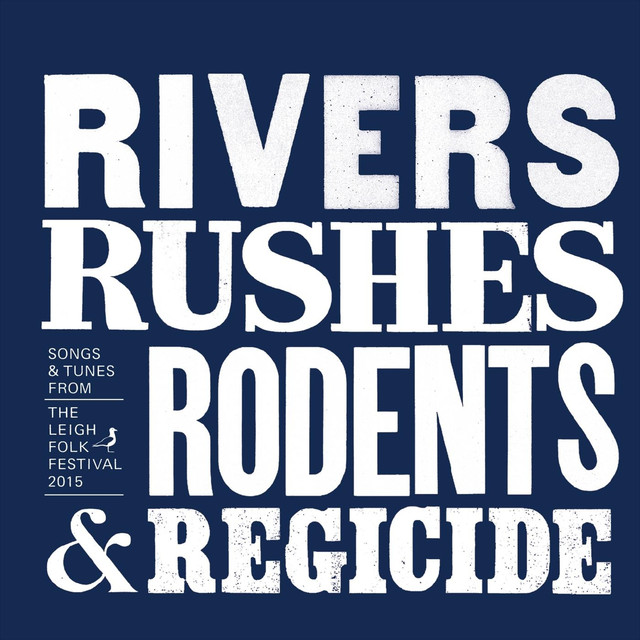 Rivers,Rushes, Rodents & Regicide: Songs & Tunes from the Leigh Folk Festival 2015