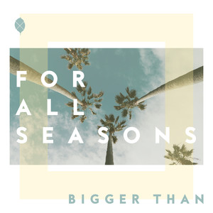 Bigger Than - For All Seasons