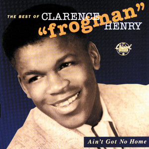 "Ain't Got No Home: The Best of Clarence ""Frogman"" Henry album"