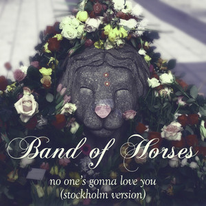 No One's Gonna Love You  - Band Of Horses