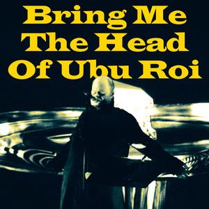 Bring Me The Head Of Ubu Roi album