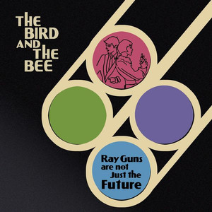 Ray Guns Are Not Just The Future - The Bird and the Bee