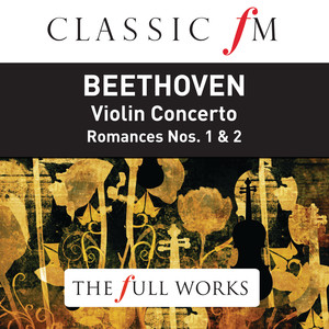 Beethoven: Violin Concerto (Classic FM: The Full Works) Albümü