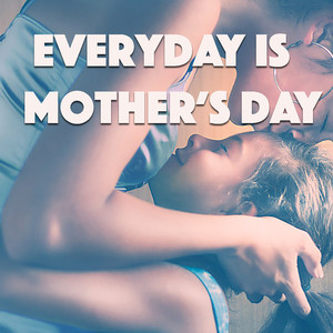 Everyday Is Mother's Day