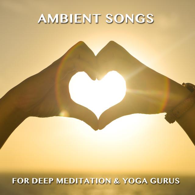 15 Ambient Songs for Deep Meditation & Yoga Gurus