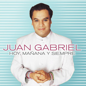 Hoy, Mañana y Siempre - Juan Gabriel