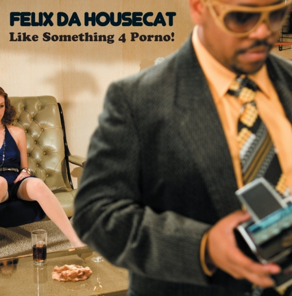Like something 4 porno! - Felix Da Housecat