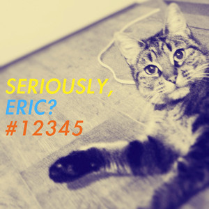 Seriously, Eric? #12345