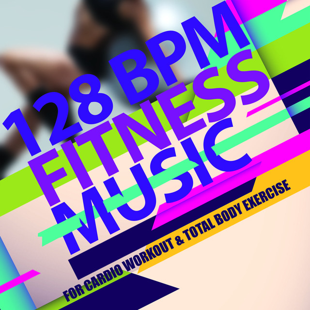 128 BPM Fitness Music (for Cardio, Workout & Total Body Exercise) by