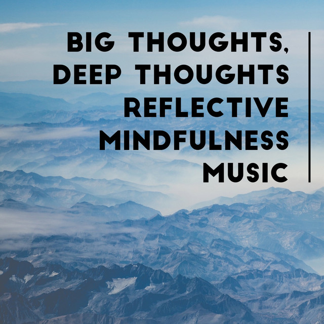 Big Thoughts, Deep Thoughts: Reflective Mindfulness Music