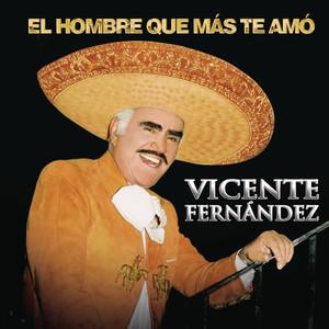 El Hombre Que Más Te Amo - Vicente Fernandez