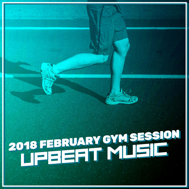 2018 February Gym Session: Upbeat Music by Gym Workout on Spotify