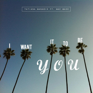 I Want It to Be You  - Tatiana Manaois