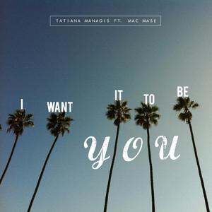 I Want It to Be You  - Tatiana Manaois