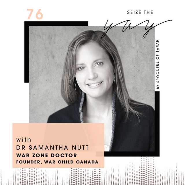 Dr Samantha Nutt // War zones, women's health and winging it - Seize the Yay
