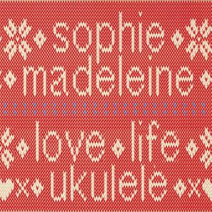 Love. Life. Ukulele - Sophie Madeleine
