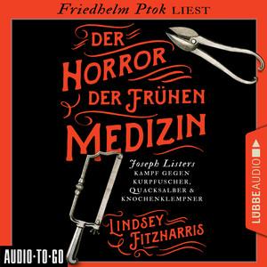 Der Horror der frühen Medizin - Joseph Listers Kampf gegen Kurpfuscher, Quacksalber & Knochenklempner (Ungekürzt) Audiobook