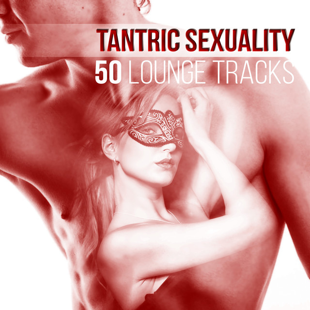 Tantric Sexuality: 50 Lounge Tracks, Shades of Love, Sensual Music for Passionate Sex and Love Making, Erotic Massage