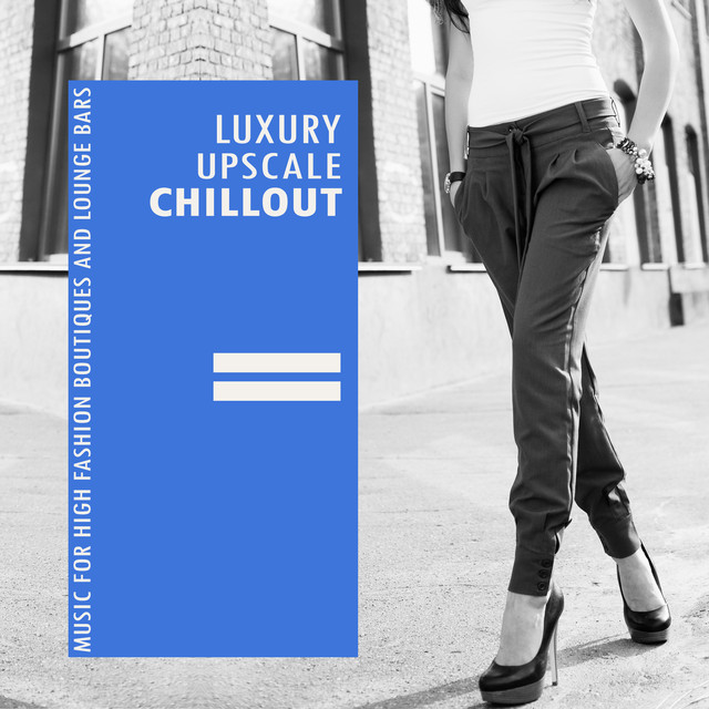 Luxury Upscale Chillout (Music For High Fashion Boutiques And Lounge Bars)