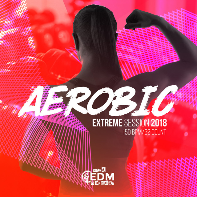 Aerobic Extreme Session 2018: 150 bpm/32 count by Hard EDM