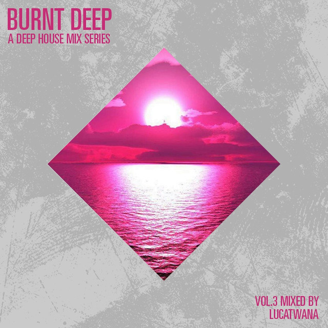 Burnt Deep - A Deep House Mix Series, Vol. 3 (Compiled & Mixed by Lucatwana)