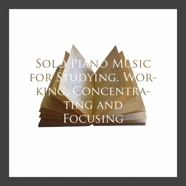 Album cover for Solo Piano Music for Studying, Working, Concentrating and Focusing by Various Artists