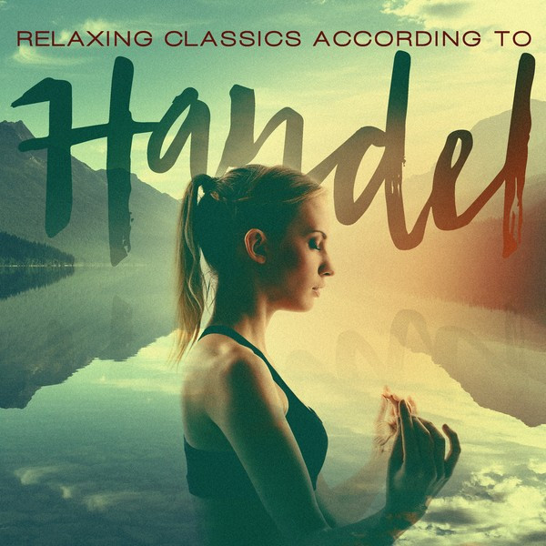 Relaxing Classics According To Handel By George Frideric Handel On