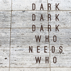 Who Needs Who - Dark Dark Dark