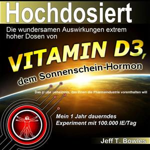 Hochdosiert (Die wundersamen Auswirkungen extrem hoher Dosen von Vitamin D3: Das große Geheimnis, das Ihnen die Pharmaindustrie vorenthalten will)