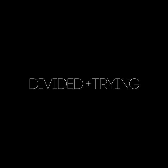 Divided + Trying